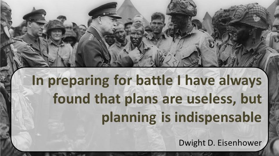 In preparing for battle I have always found plans are useless but planning is indispensable
